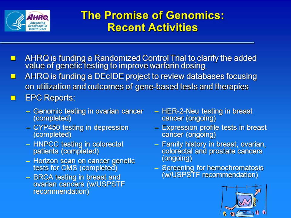 The Promise of Genomics: Recent Activities AHRQ is funding a Randomized Control Trial to clarify the added value of genetic testing to improve warfari