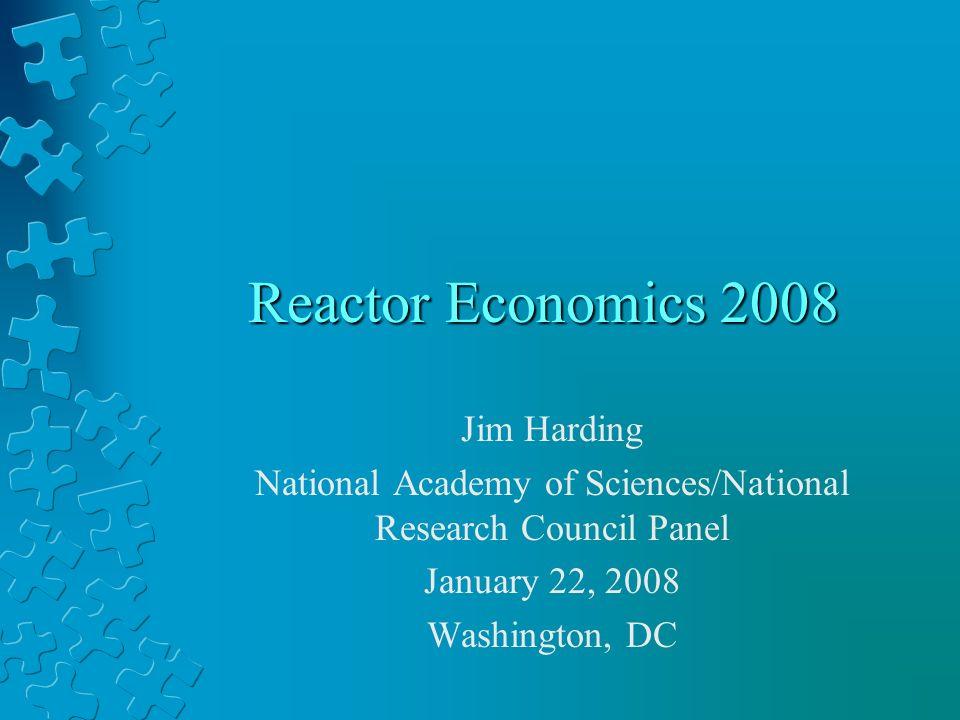 Reactor Economics 2008 Jim Harding National Academy of Sciences/National Research Council Panel January 22, 2008 Washington, DC