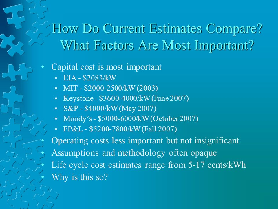 The Easy Reasons – for all resources Lack of a consistent economic methodology Capital cost usually stated in mixed current dollars at COD, rather than discounted real dollars Subsidies often included in cost estimates, though they affect price not cost Very important for long lead time, capital intensive units Example: Keystone high case for nuclear was $2950/kW overnight, $4650/kW mixed current dollars at COD, and $4000/kW in discounted 2007 dollars.