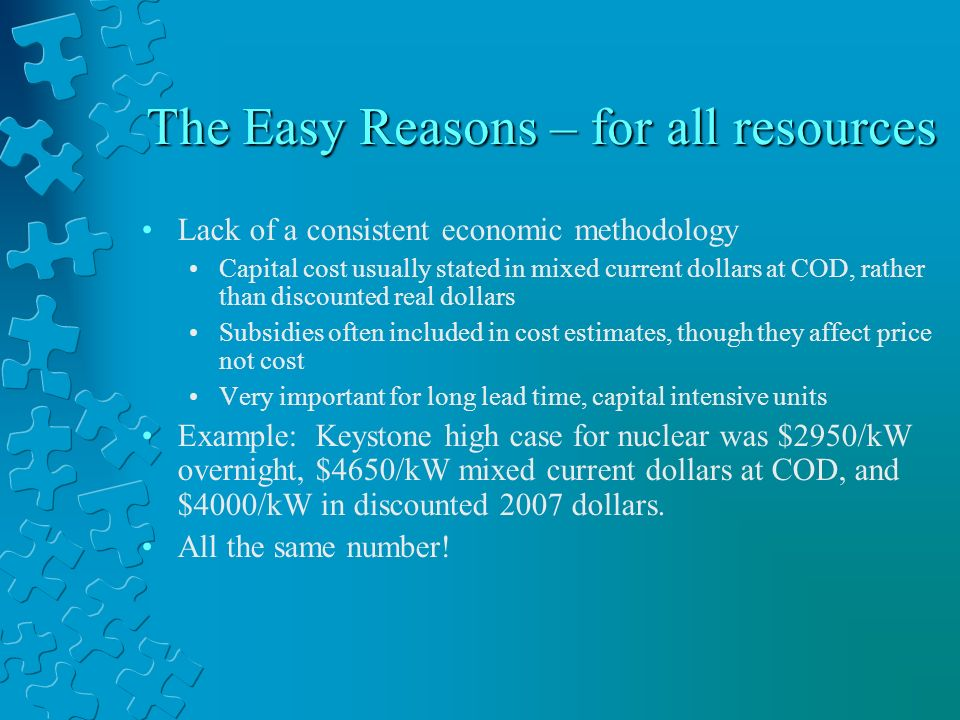 The Easy Reasons – for all resources Lack of a consistent economic methodology Capital cost usually stated in mixed current dollars at COD, rather tha