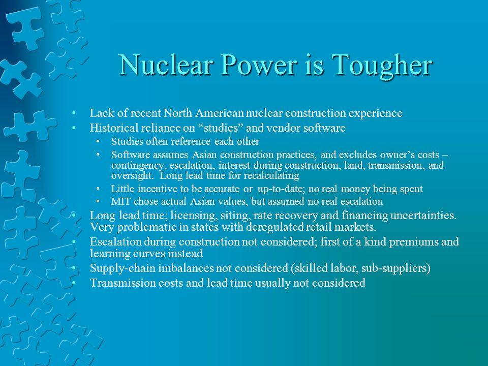 Nuclear Power is Tougher Lack of recent North American nuclear construction experience Historical reliance on studies and vendor software Studies often reference each other Software assumes Asian construction practices, and excludes owners costs – contingency, escalation, interest during construction, land, transmission, and oversight.