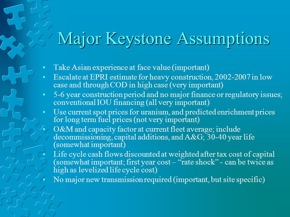 Major Keystone Assumptions Take Asian experience at face value (important) Escalate at EPRI estimate for heavy construction, 2002-2007 in low case and