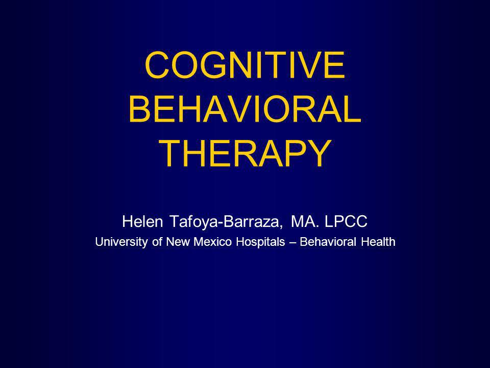 COGNITIVE BEHAVIORAL THERAPY Helen Tafoya-Barraza, MA. LPCC University of New Mexico Hospitals – Behavioral Health