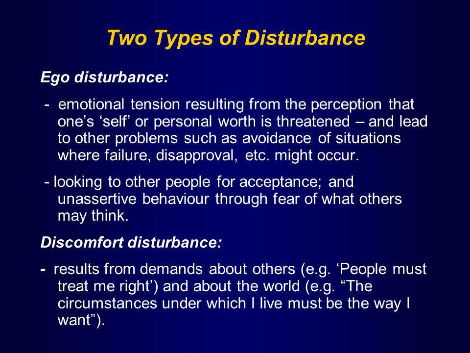 Two Types of Disturbance Ego disturbance: - emotional tension resulting from the perception that ones self or personal worth is threatened – and lead