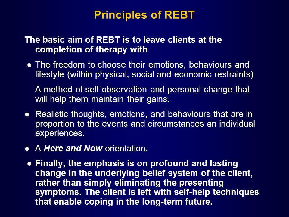 Principles of REBT The basic aim of REBT is to leave clients at the completion of therapy with The freedom to choose their emotions, behaviours and li