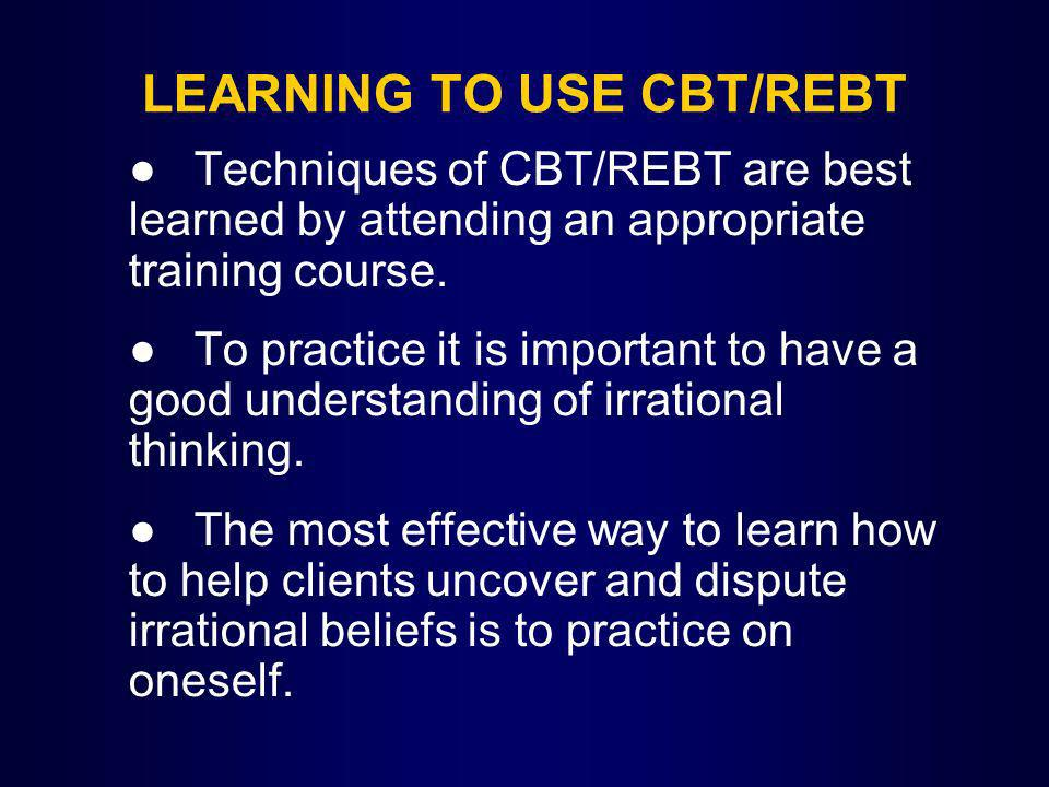 LEARNING TO USE CBT/REBT Techniques of CBT/REBT are best learned by attending an appropriate training course. To practice it is important to have a go