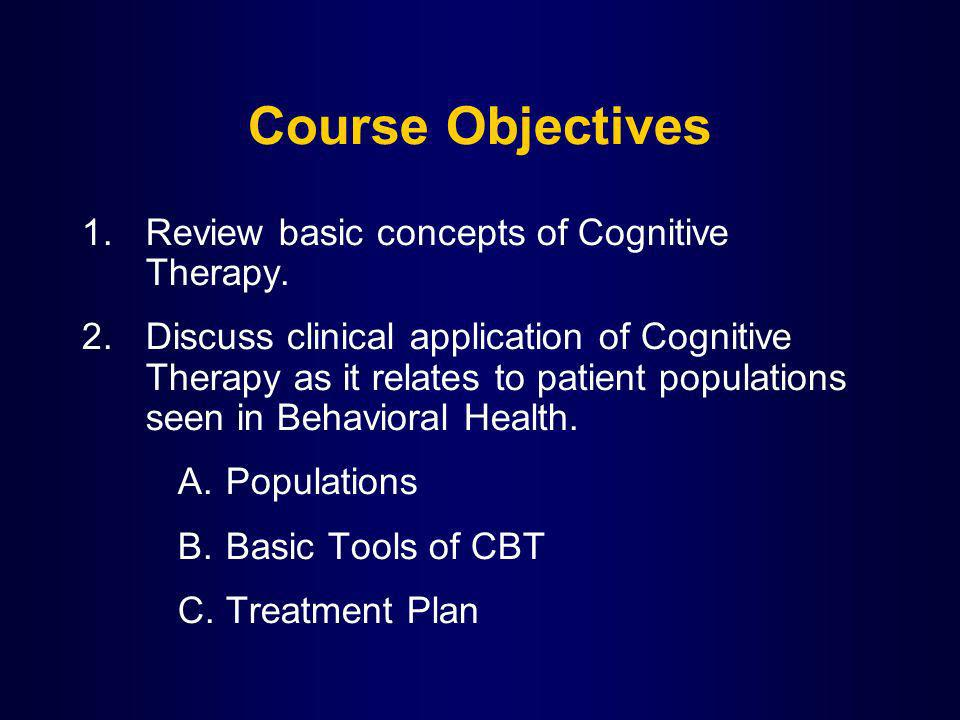 Course Objectives 1.Review basic concepts of Cognitive Therapy. 2.Discuss clinical application of Cognitive Therapy as it relates to patient populatio