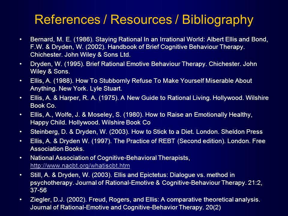 References / Resources / Bibliography Bernard, M. E. (1986). Staying Rational In an Irrational World: Albert Ellis and Bond, F.W. & Dryden, W. (2002).