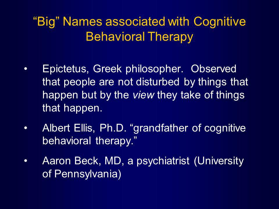 Big Names associated with Cognitive Behavioral Therapy Epictetus, Greek philosopher. Observed that people are not disturbed by things that happen but