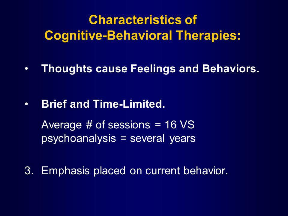 Characteristics of Cognitive-Behavioral Therapies: Thoughts cause Feelings and Behaviors. Brief and Time-Limited. Average # of sessions = 16 VS psycho