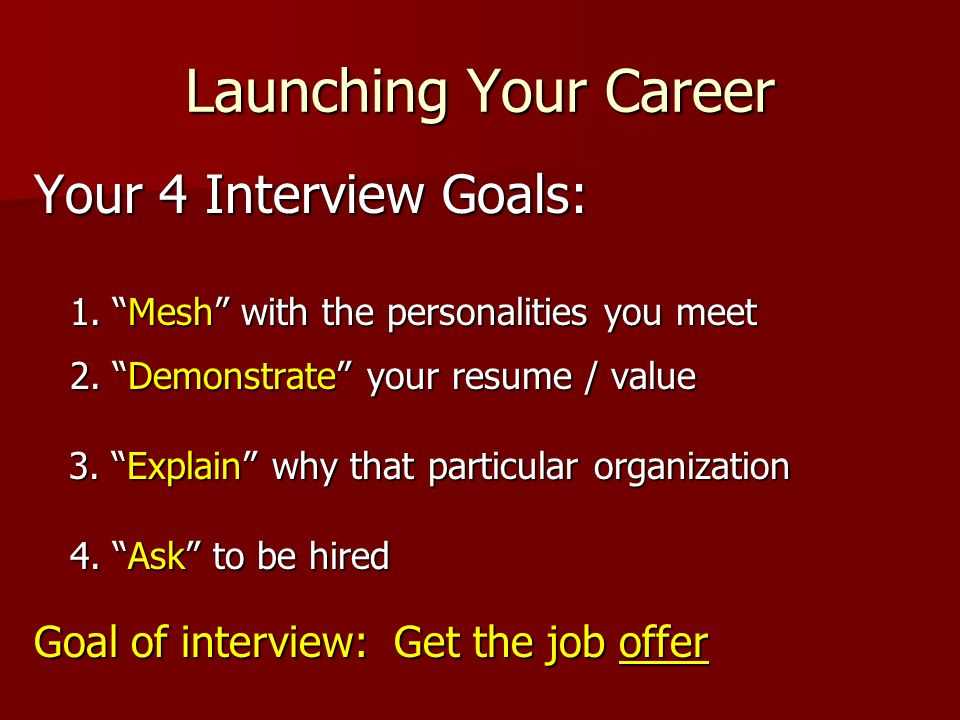 Launching Your Career Your 4 Interview Goals: 1. Mesh with the personalities you meet 2. Demonstrate your resume / value 3. Explain why that particula
