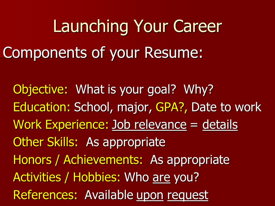 Launching Your Career Components of your Resume: Objective: What is your goal? Why? Education: School, major, GPA?, Date to work Work Experience: Job