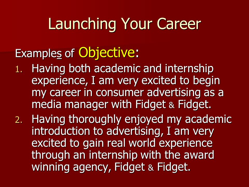 Launching Your Career Examples of Objective: 1. Having both academic and internship experience, I am very excited to begin my career in consumer adver
