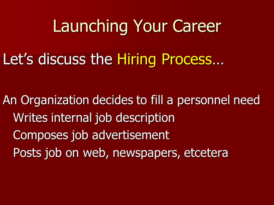 Launching Your Career Lets discuss the Hiring Process… An Organization decides to fill a personnel need Writes internal job description Composes job a