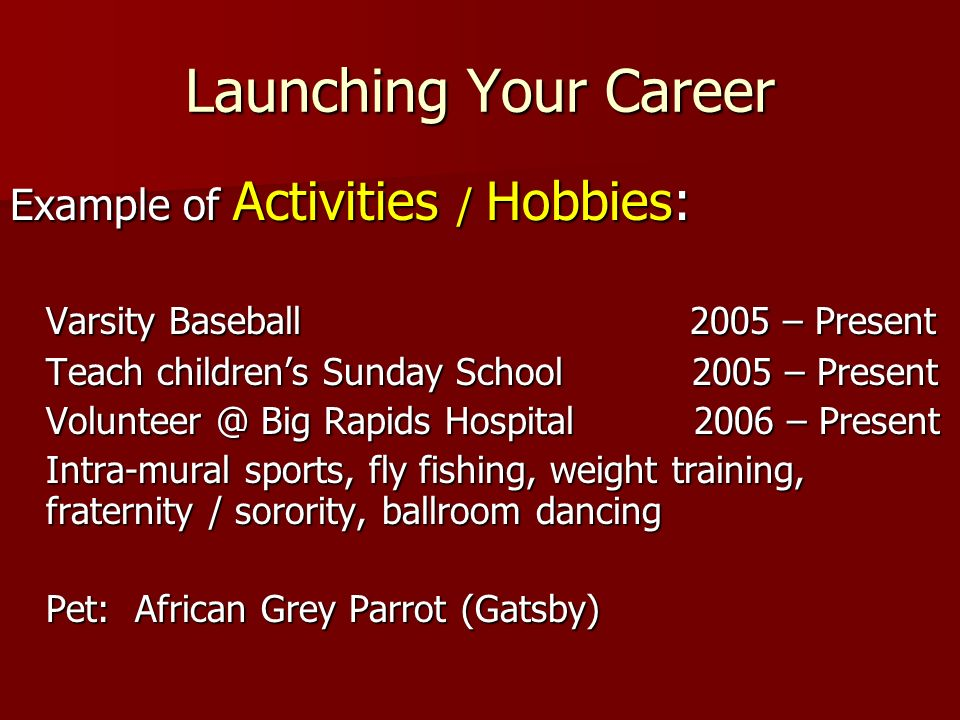 Launching Your Career Example of Activities / Hobbies: Varsity Baseball 2005 – Present Teach childrens Sunday School 2005 – Present Volunteer @ Big Ra