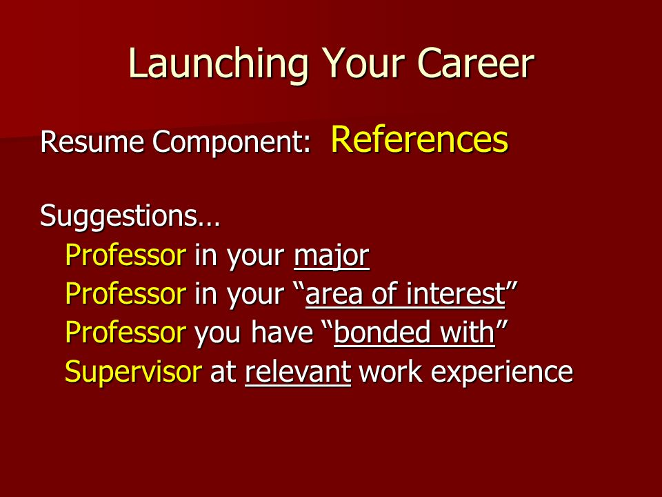 Launching Your Career Resume Component: References Suggestions… Professor in your major Professor in your area of interest Professor you have bonded w
