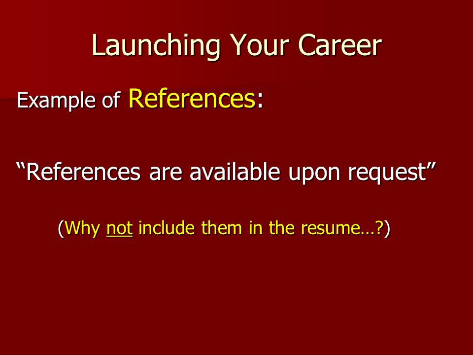 Launching Your Career Example of References: References are available upon request (Why not include them in the resume…?) (Why not include them in the