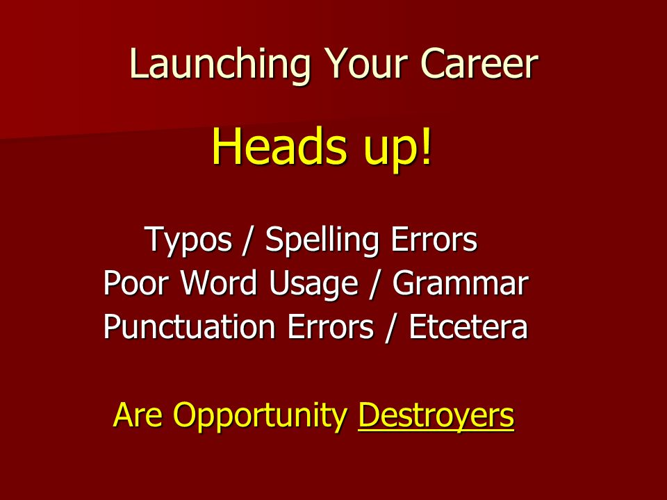 Launching Your Career Heads up! Heads up! Typos / Spelling Errors Typos / Spelling Errors Poor Word Usage / Grammar Poor Word Usage / Grammar Punctuat