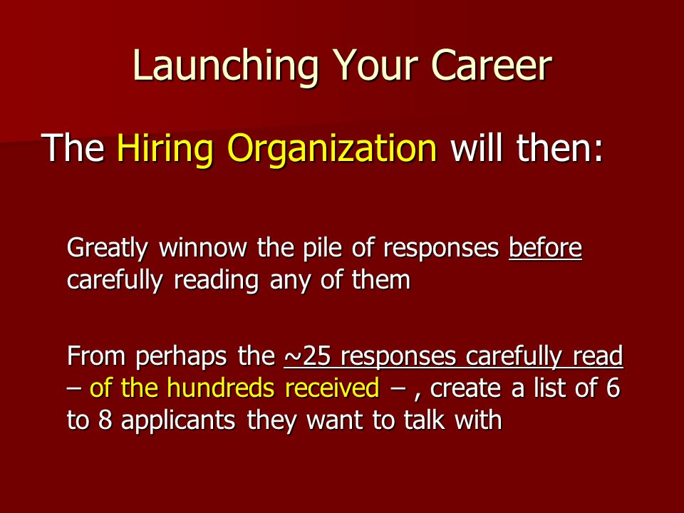 Launching Your Career The Hiring Organization will then: Greatly winnow the pile of responses before carefully reading any of them From perhaps the ~2