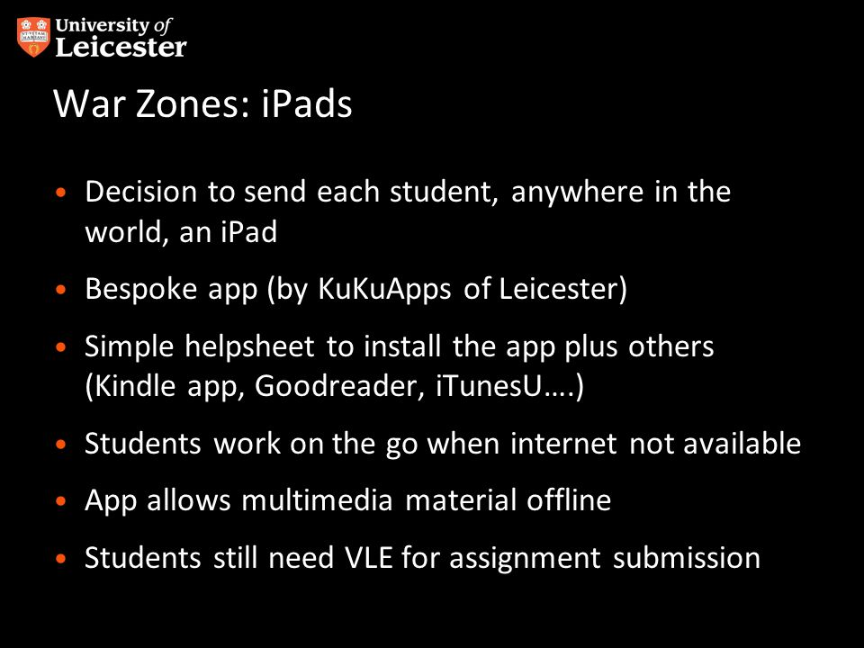 War Zones: iPads Decision to send each student, anywhere in the world, an iPad Bespoke app (by KuKuApps of Leicester) Simple helpsheet to install the app plus others (Kindle app, Goodreader, iTunesU….) Students work on the go when internet not available App allows multimedia material offline Students still need VLE for assignment submission