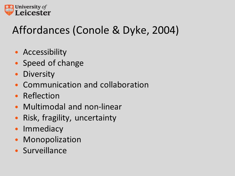 Affordances (Conole & Dyke, 2004) Accessibility Speed of change Diversity Communication and collaboration Reflection Multimodal and non-linear Risk, fragility, uncertainty Immediacy Monopolization Surveillance