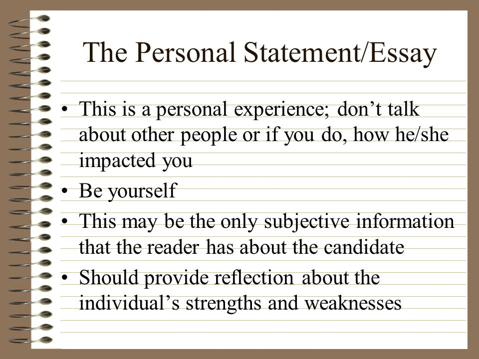 The Personal Statement/Essay This is a personal experience; dont talk about other people or if you do, how he/she impacted you Be yourself This may be