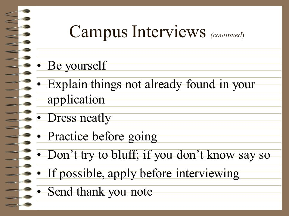 Campus Interviews (continued) Be yourself Explain things not already found in your application Dress neatly Practice before going Dont try to bluff; i