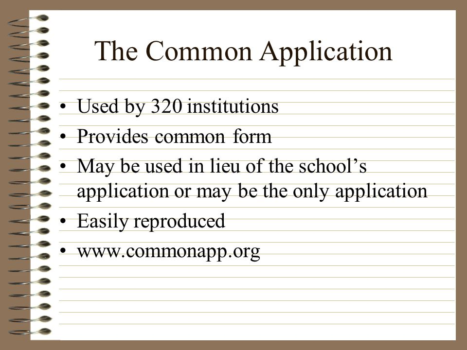 The Common Application Used by 320 institutions Provides common form May be used in lieu of the schools application or may be the only application Eas