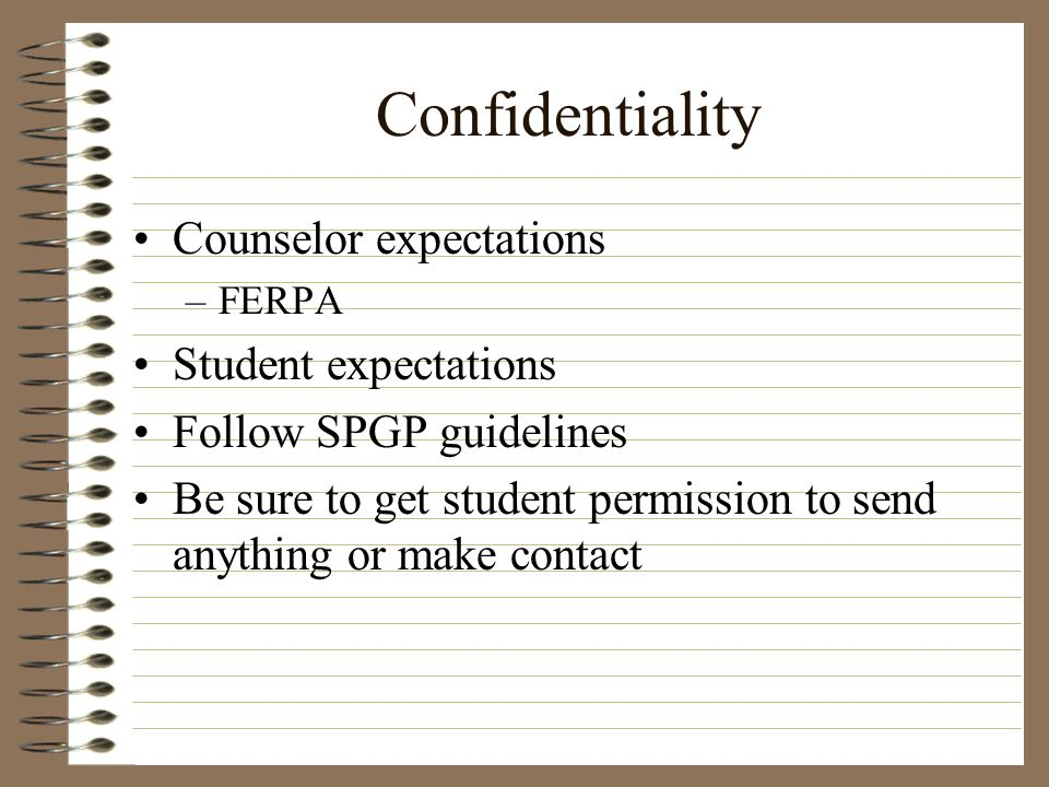 Confidentiality Counselor expectations –FERPA Student expectations Follow SPGP guidelines Be sure to get student permission to send anything or make c