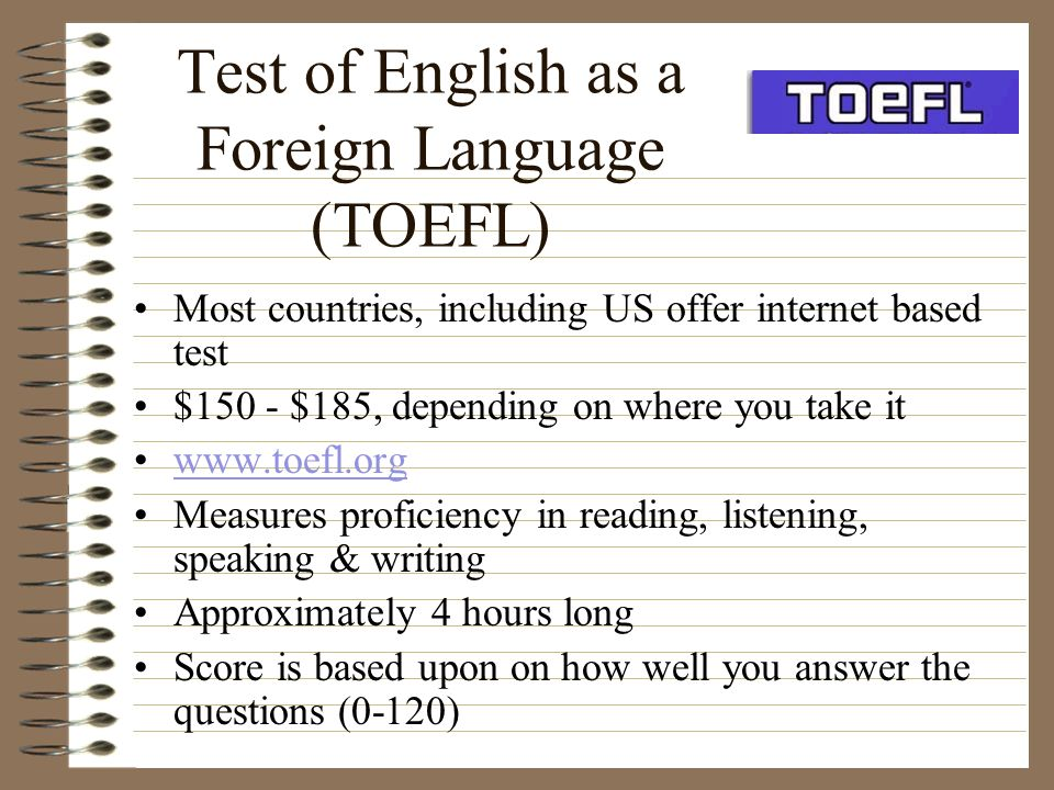 Test of English as a Foreign Language (TOEFL) Most countries, including US offer internet based test $150 - $185, depending on where you take it www.t