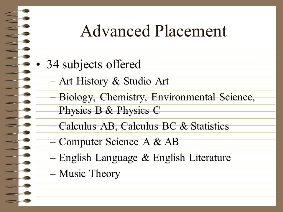 Advanced Placement 34 subjects offered –Art History & Studio Art –Biology, Chemistry, Environmental Science, Physics B & Physics C –Calculus AB, Calcu