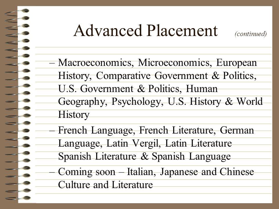 Advanced Placement (continued) –Macroeconomics, Microeconomics, European History, Comparative Government & Politics, U.S. Government & Politics, Human