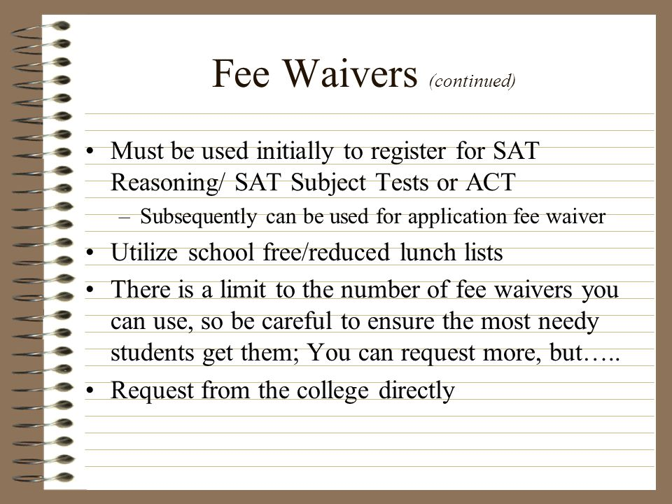 Fee Waivers (continued) Must be used initially to register for SAT Reasoning/ SAT Subject Tests or ACT –Subsequently can be used for application fee w