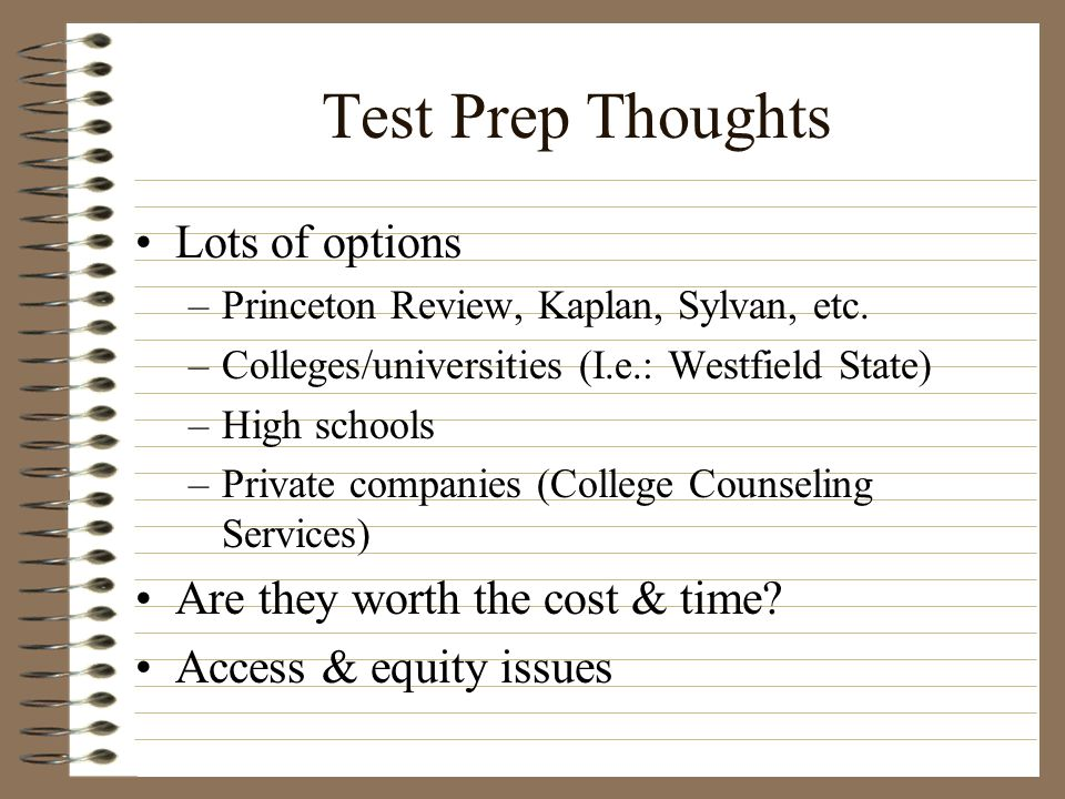 Test Prep Thoughts Lots of options –Princeton Review, Kaplan, Sylvan, etc. –Colleges/universities (I.e.: Westfield State) –High schools –Private compa