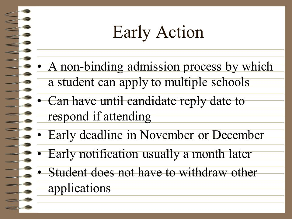 Early Action A non-binding admission process by which a student can apply to multiple schools Can have until candidate reply date to respond if attend