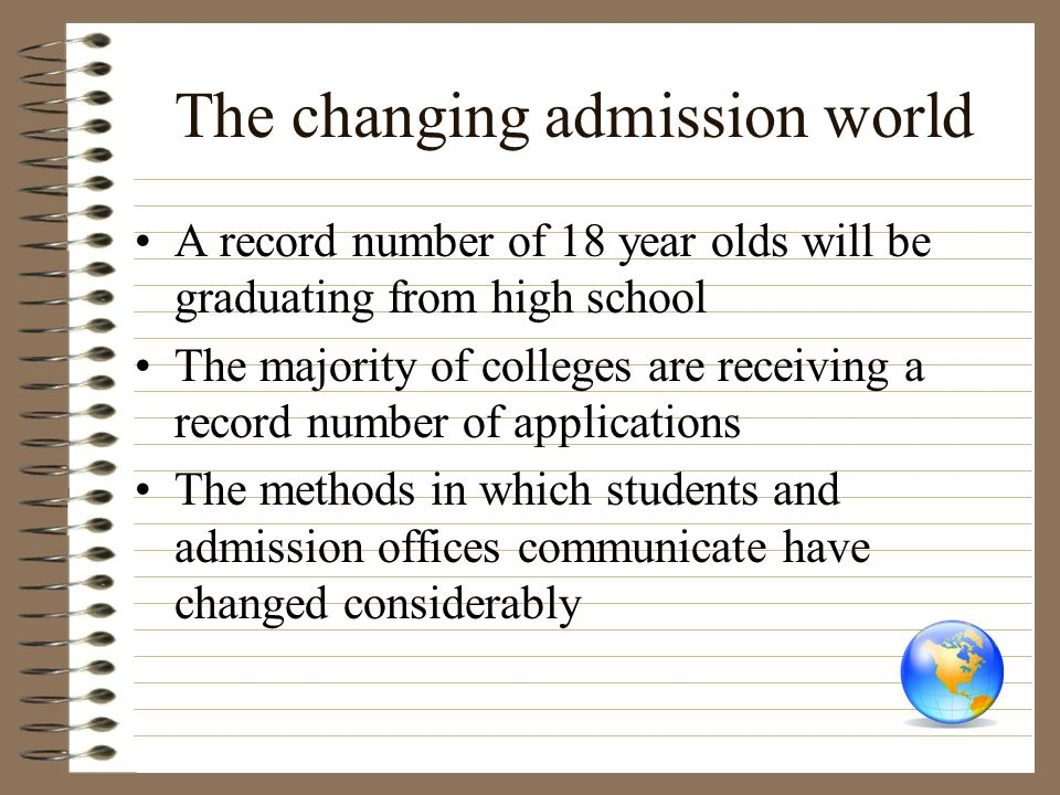 The changing admission world A record number of 18 year olds will be graduating from high school The majority of colleges are receiving a record numbe