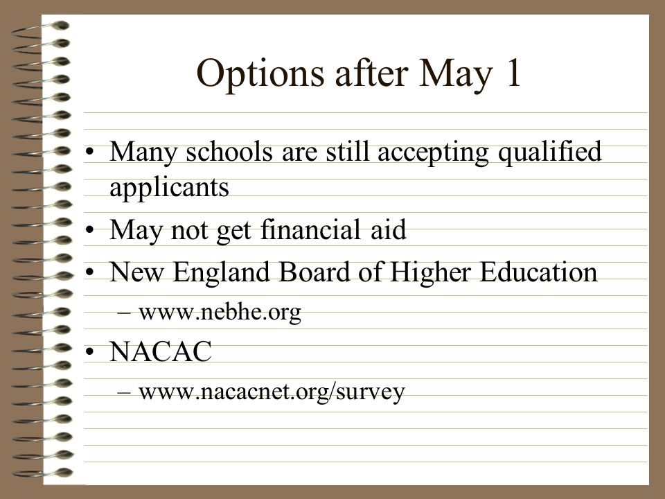 Options after May 1 Many schools are still accepting qualified applicants May not get financial aid New England Board of Higher Education –www.nebhe.o