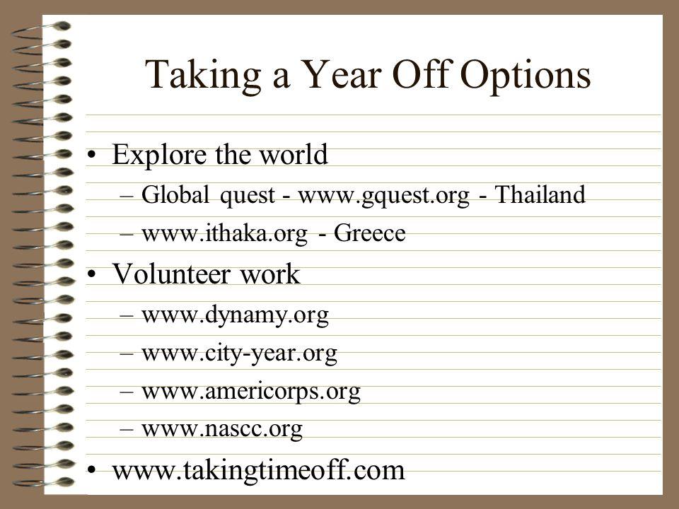 Taking a Year Off Options Explore the world –Global quest - www.gquest.org - Thailand –www.ithaka.org - Greece Volunteer work –www.dynamy.org –www.cit