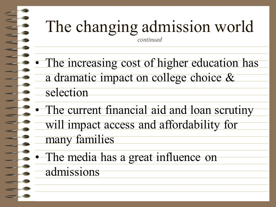 The changing admission world continued The increasing cost of higher education has a dramatic impact on college choice & selection The current financi
