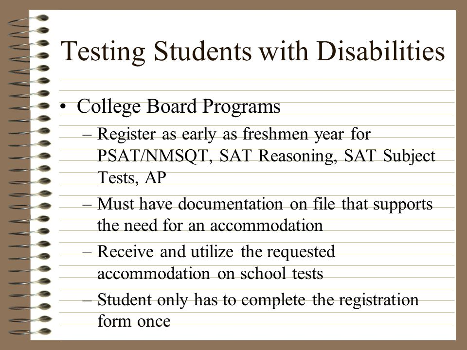 Testing Students with Disabilities College Board Programs –Register as early as freshmen year for PSAT/NMSQT, SAT Reasoning, SAT Subject Tests, AP –Mu