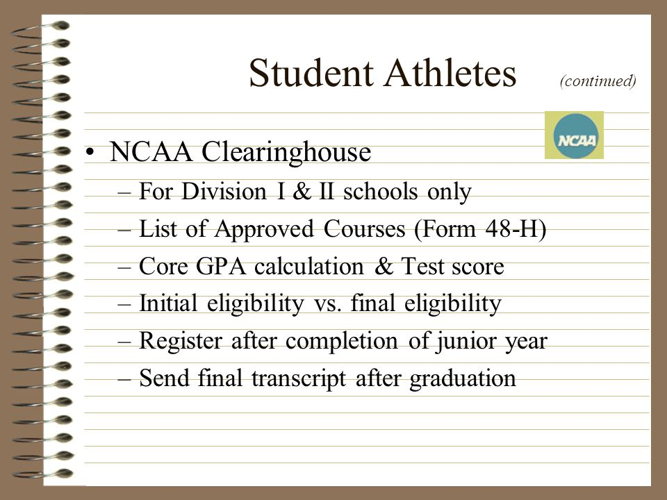 Student Athletes (continued) NCAA Clearinghouse –For Division I & II schools only –List of Approved Courses (Form 48-H) –Core GPA calculation & Test s