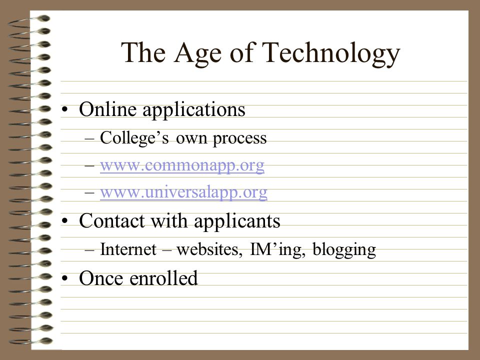 The Age of Technology Online applications –Colleges own process –www.commonapp.orgwww.commonapp.org –www.universalapp.orgwww.universalapp.org Contact