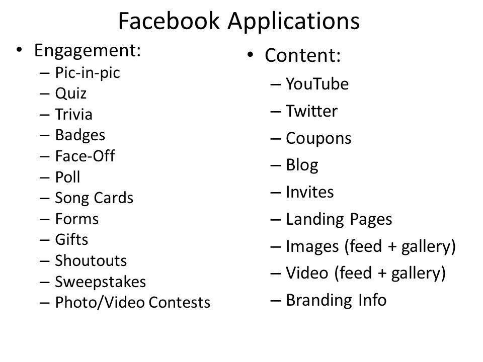 Facebook Applications Engagement: – Pic-in-pic – Quiz – Trivia – Badges – Face-Off – Poll – Song Cards – Forms – Gifts – Shoutouts – Sweepstakes – Photo/Video Contests Content: – YouTube – Twitter – Coupons – Blog – Invites – Landing Pages – Images (feed + gallery) – Video (feed + gallery) – Branding Info