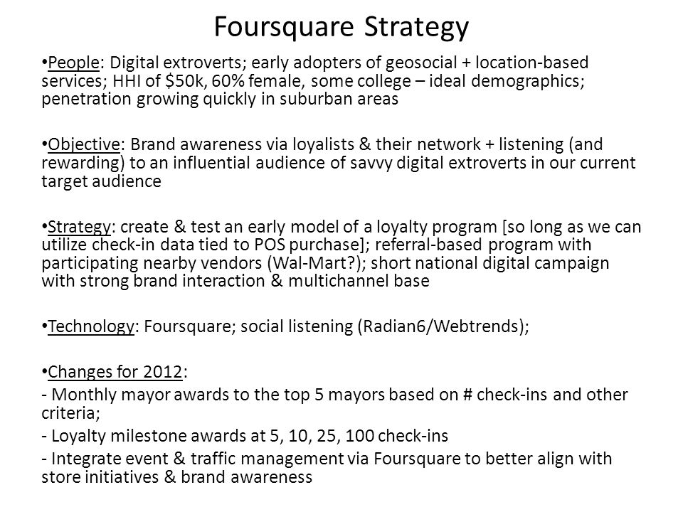 Foursquare Strategy People: Digital extroverts; early adopters of geosocial + location-based services; HHI of $50k, 60% female, some college – ideal d