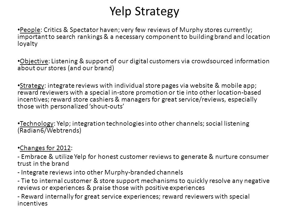 Yelp Strategy People: Critics & Spectator haven; very few reviews of Murphy stores currently; important to search rankings & a necessary component to building brand and location loyalty Objective: Listening & support of our digital customers via crowdsourced information about our stores (and our brand) Strategy: integrate reviews with individual store pages via website & mobile app; reward reviewers with a special in-store promotion or tie into other location-based incentives; reward store cashiers & managers for great service/reviews, especially those with personalized shout-outs Technology: Yelp; integration technologies into other channels; social listening (Radian6/Webtrends) Changes for 2012: - Embrace & utilize Yelp for honest customer reviews to generate & nurture consumer trust in the brand - Integrate reviews into other Murphy-branded channels - Tie to internal customer & store support mechanisms to quickly resolve any negative reviews or experiences & praise those with positive experiences - Reward internally for great service experiences; reward reviewers with special incentives