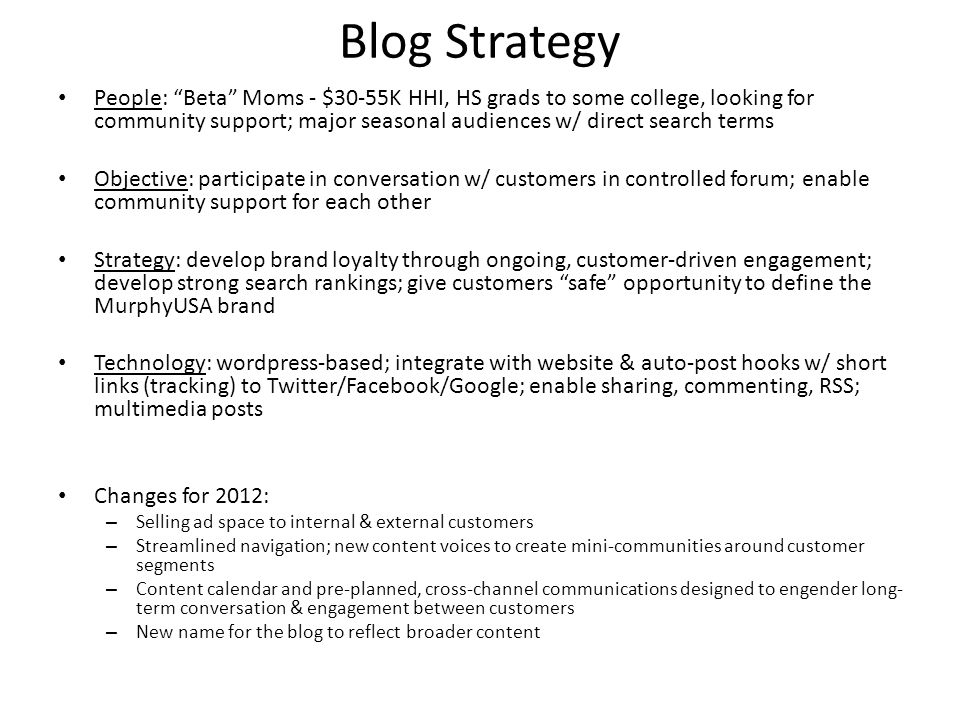 Blog Strategy People: Beta Moms - $30-55K HHI, HS grads to some college, looking for community support; major seasonal audiences w/ direct search terms Objective: participate in conversation w/ customers in controlled forum; enable community support for each other Strategy: develop brand loyalty through ongoing, customer-driven engagement; develop strong search rankings; give customers safe opportunity to define the MurphyUSA brand Technology: wordpress-based; integrate with website & auto-post hooks w/ short links (tracking) to Twitter/Facebook/Google; enable sharing, commenting, RSS; multimedia posts Changes for 2012: – Selling ad space to internal & external customers – Streamlined navigation; new content voices to create mini-communities around customer segments – Content calendar and pre-planned, cross-channel communications designed to engender long- term conversation & engagement between customers – New name for the blog to reflect broader content