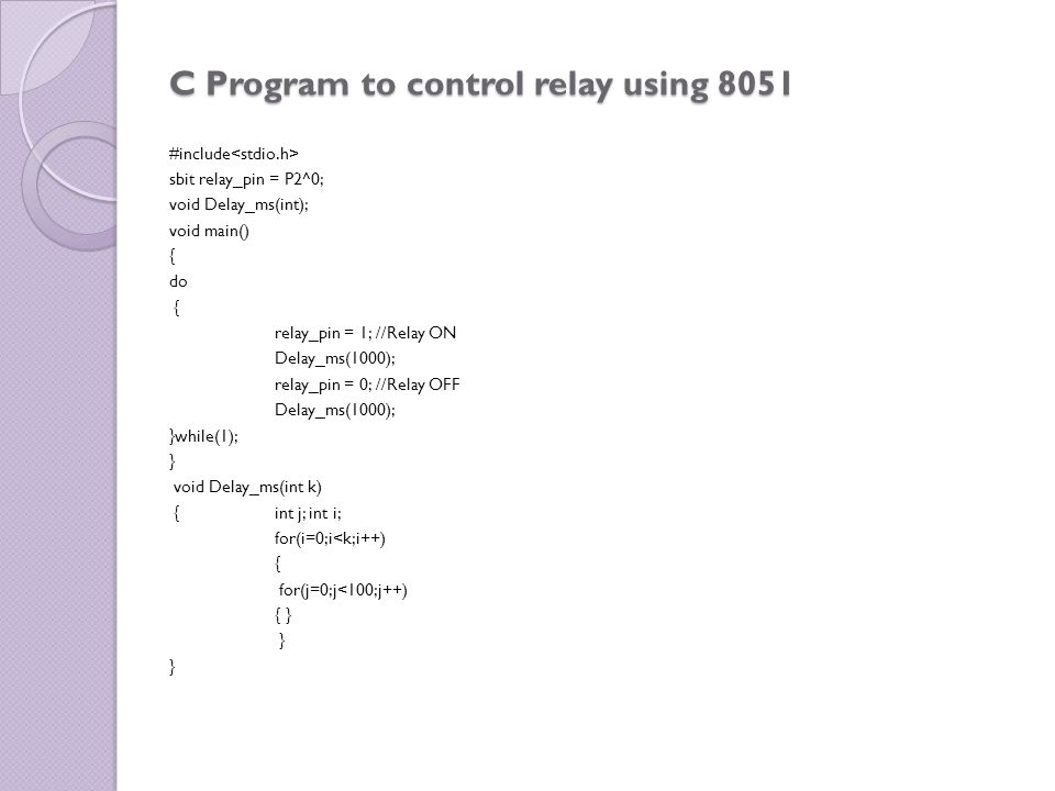 C Program to control relay using 8051 #include sbit relay_pin = P2^0; void Delay_ms(int); void main() { do { relay_pin = 1; //Relay ON Delay_ms(1000);