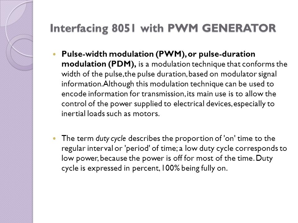Interfacing 8051 with PWM GENERATOR Pulse-width modulation (PWM), or pulse-duration modulation (PDM), is a modulation technique that conforms the widt