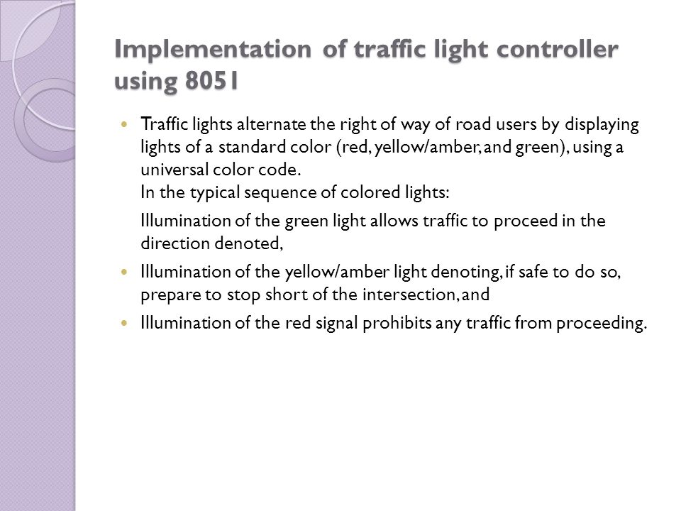 Implementation of traffic light controller using 8051 Traffic lights alternate the right of way of road users by displaying lights of a standard color