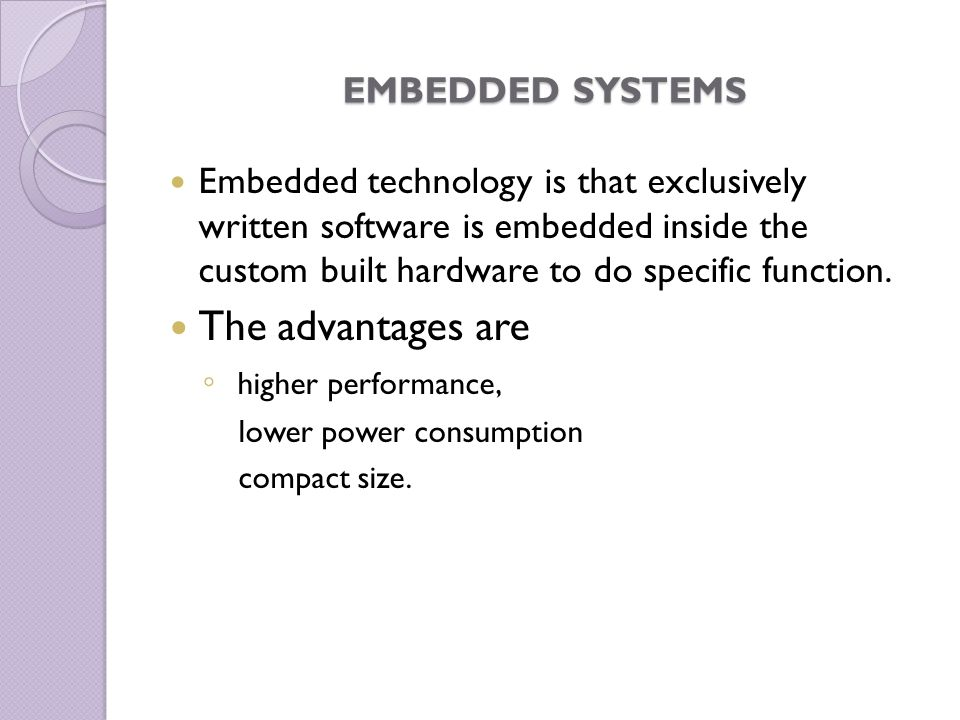 EMBEDDED SYSTEMS Embedded technology is that exclusively written software is embedded inside the custom built hardware to do specific function. The ad